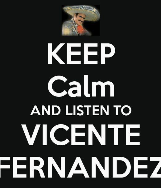 """""""Keep calm and listen to Vicente Fernández""""."""