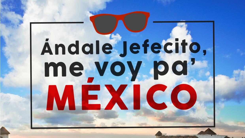 Andale jefecito me voy a Mexico MEXICO.jpg