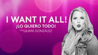 I Want It All! ¡Lo quiero todo! Con Liliani González Podcast